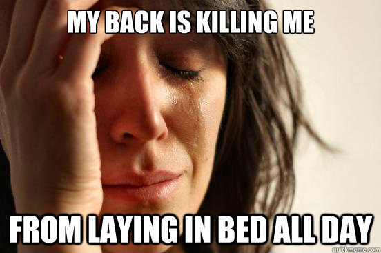 My back is killing me from laying in bed all day - My back is killing me from laying in bed all day  First World Problems