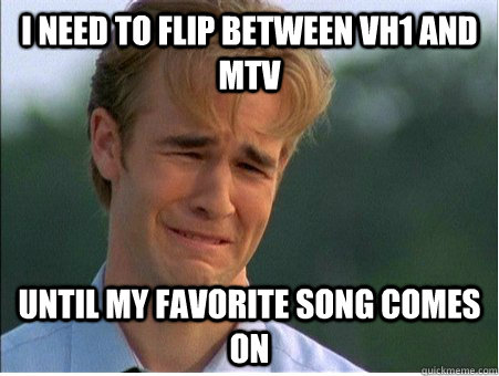 I need to flip between VH1 and MTV Until my favorite song comes on - I need to flip between VH1 and MTV Until my favorite song comes on  1990s Problems