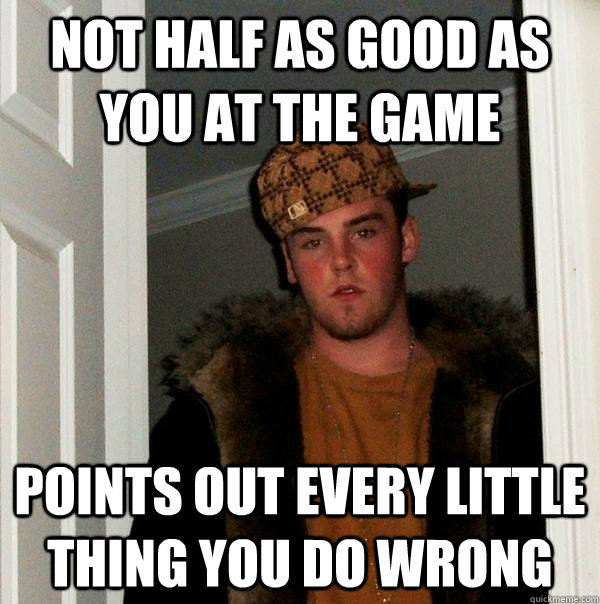 Not half as good as you at the game Points out every little thing you do wrong - Not half as good as you at the game Points out every little thing you do wrong  Scumbag Steve