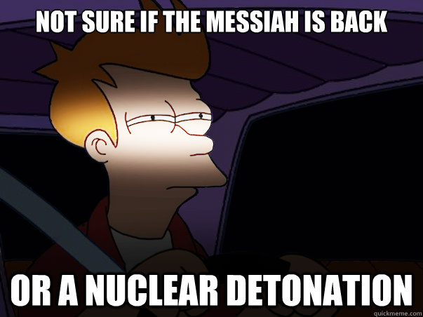 not sure if the Messiah is back or a nuclear detonation - not sure if the Messiah is back or a nuclear detonation  Fry Driving at Night