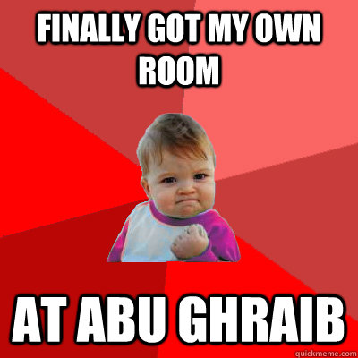 finally got my own room at abu ghraib