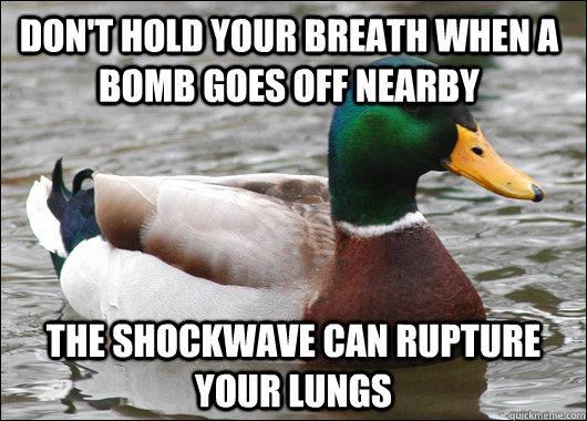 Don't hold your breath when a bomb goes off nearby The shockwave can rupture your lungs - Don't hold your breath when a bomb goes off nearby The shockwave can rupture your lungs  Actual Advice Mallard