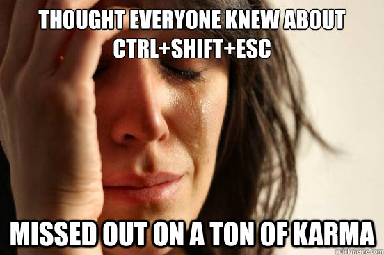 thought everyone knew about ctrl+shift+esc missed out on a ton of karma - thought everyone knew about ctrl+shift+esc missed out on a ton of karma  First World Problems