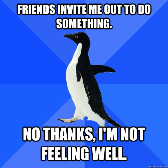 Friends invite me out to do something. No thanks, I'm not feeling well. - Friends invite me out to do something. No thanks, I'm not feeling well.  Socially Awkward Penguin