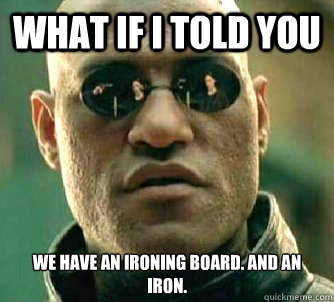 What if I told you we have an ironing board. And an iron. - What if I told you we have an ironing board. And an iron.  Matrix Morpheus