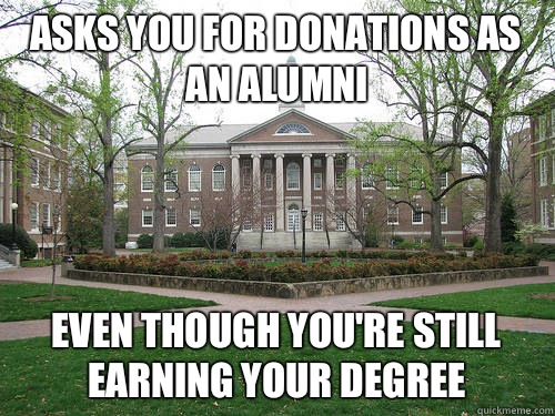 asks you for donations as an alumni Even though you're still earning your degree   - asks you for donations as an alumni Even though you're still earning your degree    Scumbag University