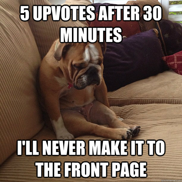 5 upvotes after 30 minutes I'll never make it to the front page