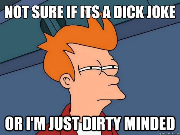 Not sure if its a dick joke  Or i'm just dirty minded - Not sure if its a dick joke  Or i'm just dirty minded  Futurama Fry
