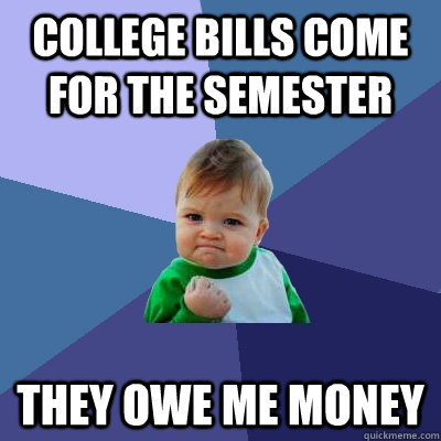 College bills come for the semester they owe me money - College bills come for the semester they owe me money  Success Kid