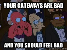 Your gateways are bad and you should feel bad - Your gateways are bad and you should feel bad  Zoidberg