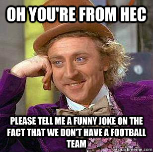 oh you're from hec please tell me a funny joke on the fact that we don't have a football team