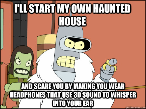 I'll start my own Haunted house and scare you by making you wear headphones that use 3d sound to whisper into your ear  - I'll start my own Haunted house and scare you by making you wear headphones that use 3d sound to whisper into your ear   Blackjack Bender