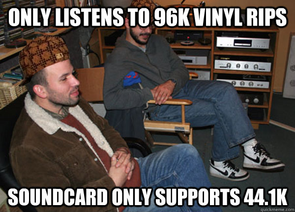 Only listens to 96k vinyl rips Soundcard only supports 44.1k  Scumbag Audiophile