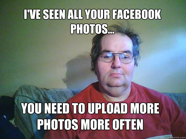 i'VE SEEN ALL YOUR FACEBOOK PHOTOS... YOU NEED TO UPLOAD MORE PHOTOS MORE OFTEN