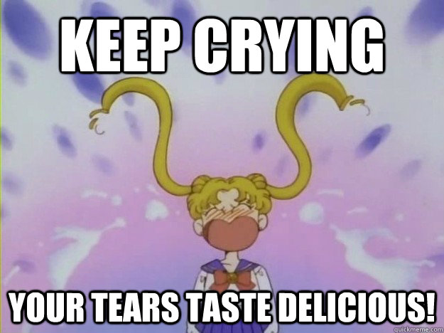 Keep crying your tears taste delicious!   your tears taste delicious