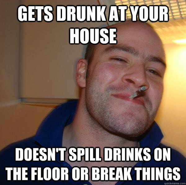 Gets drunk at your house Doesn't spill drinks on the floor or break things - Gets drunk at your house Doesn't spill drinks on the floor or break things  Misc