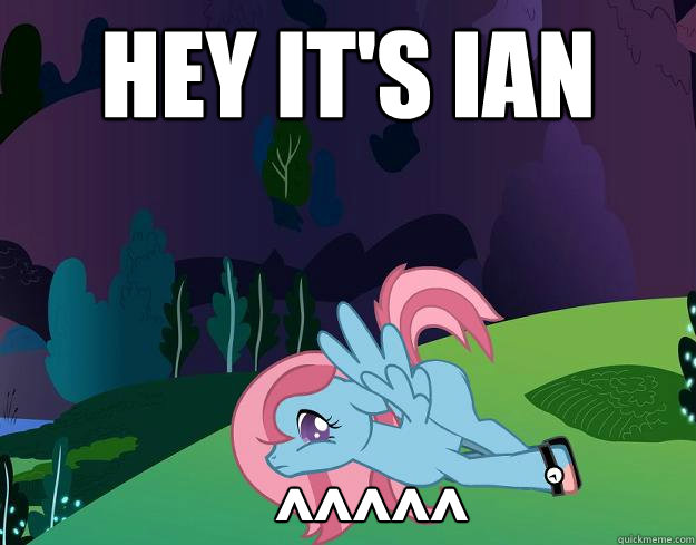 Hey It's Ian  ^^^^^  My little pony