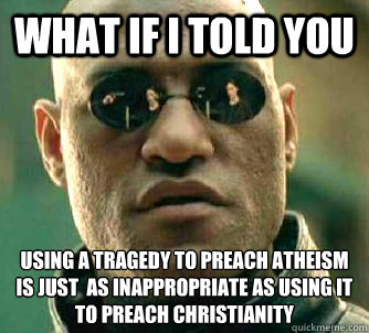 what if i told you using a tragedy to preach atheism is just  as inappropriate as using it to preach christianity   Matrix Morpheus