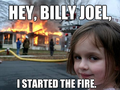 Hey, Billy Joel, i started the fire. - Hey, Billy Joel, i started the fire.  Misc