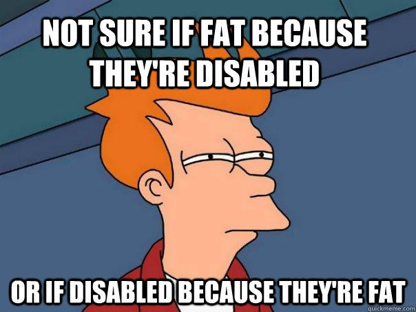 Not sure if fat because they're disabled Or if disabled because they're fat - Not sure if fat because they're disabled Or if disabled because they're fat  Futurama Fry