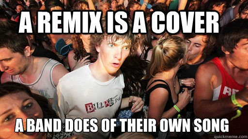 A remix is a cover a band does of their own song - A remix is a cover a band does of their own song  Sudden Clarity Clarence