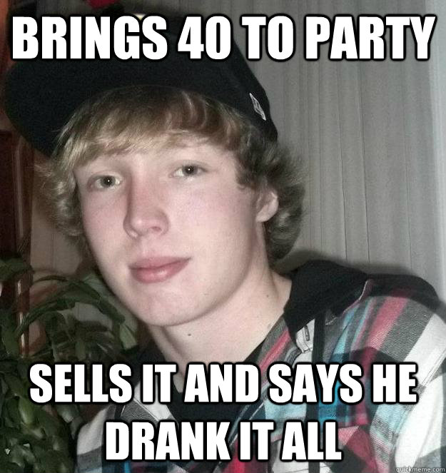 Brings 40 to party sells it and says he drank it all