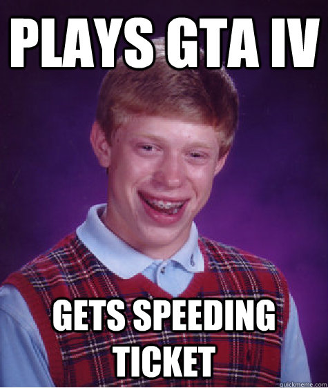 Plays Gta Iv Gets Speeding Ticket Bad Luck Brian Quickmeme