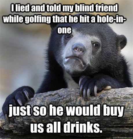 I lied and told my blind friend while golfing that he hit a hole-in-one just so he would buy us all drinks.    Confession Bear