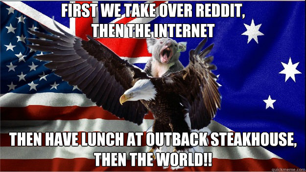 first we take over reddit, then the internet then have lunch at outback steakhouse,  Then the world!!