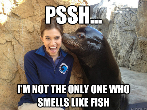 Pssh... I'm not the only one who smells like fish