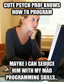 cute psych prof knows how to program maybe i can seduce him with my mad programming skills...  Girl Computer Science Major