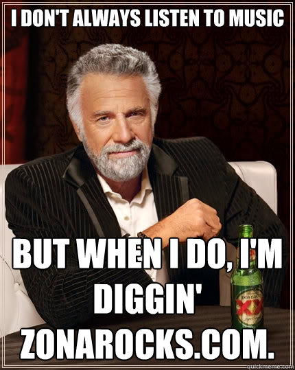 I don't always Listen to Music   But when I do, I'm diggin' Zonarocks.com.  The Most Interesting Man In The World