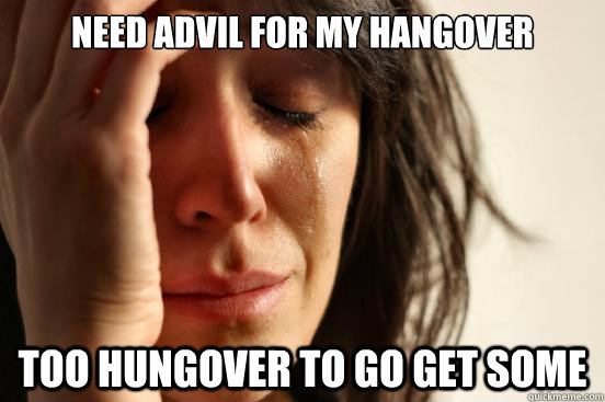 Need advil for my hangover Too hungover to go get some - First World