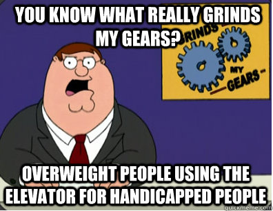 you know what really grinds my gears? Overweight people using the elevator for handicapped people - you know what really grinds my gears? Overweight people using the elevator for handicapped people  Grinds my gears