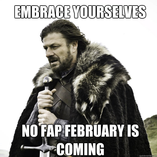EMBRACE YOURSELVES no fap february is coming - EMBRACE YOURSELVES no fap february is coming  Misc