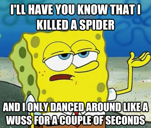I'll have you know that I killed a spider and I only danced around like a wuss for a couple of seconds - I'll have you know that I killed a spider and I only danced around like a wuss for a couple of seconds  Tough Spongebob