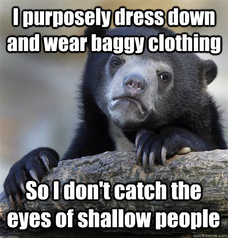 I purposely dress down and wear baggy clothing So I don't catch the eyes of shallow people - I purposely dress down and wear baggy clothing So I don't catch the eyes of shallow people  Confession Bear