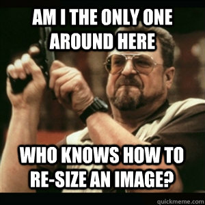 Am i the only one around here Who knows how to re-size an image? - Am i the only one around here Who knows how to re-size an image?  Misc