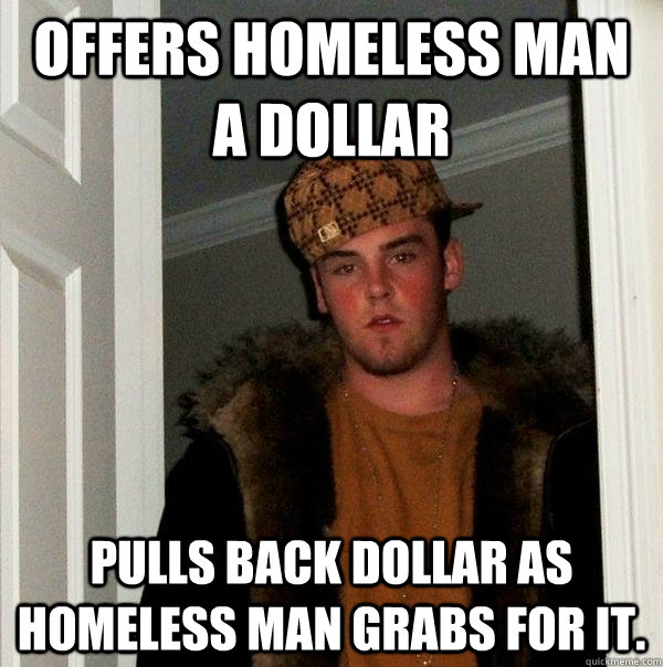 Offers homeless man a dollar Pulls back dollar as homeless man grabs for it. - Offers homeless man a dollar Pulls back dollar as homeless man grabs for it.  Scumbag Steve