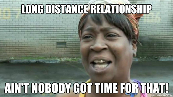 long distance relationship Ain't nobody got time for that!