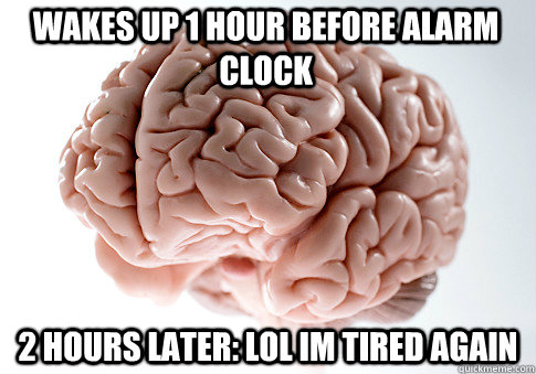 Wakes up 1 hour before alarm clock 2 hours later: LOL im tired again - Wakes up 1 hour before alarm clock 2 hours later: LOL im tired again  Scumbag Brain