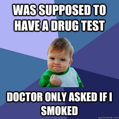 Was supposed to have a drug test doctor only asked if I smoked  - Was supposed to have a drug test doctor only asked if I smoked   Success Kid