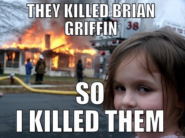 THEY KILLED BRIAN GRIFFIN SO I KILLED THEM Disaster Girl