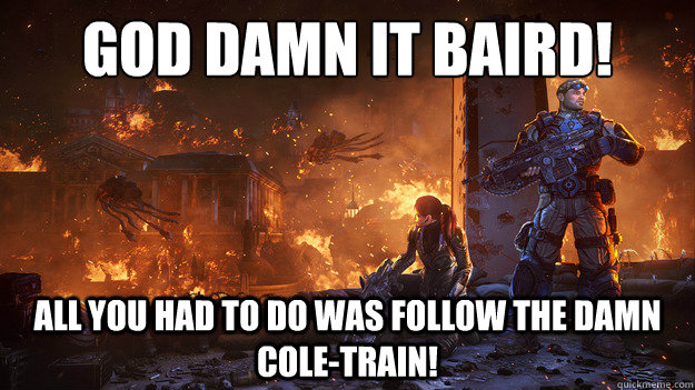 god damn it baird! all you had to do was follow the damn cole-train! - god damn it baird! all you had to do was follow the damn cole-train!  dammit baird