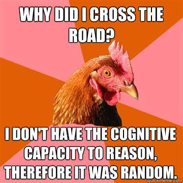Why did i cross the road? i don't have the cognitive capacity to reason, therefore it was random.  - Why did i cross the road? i don't have the cognitive capacity to reason, therefore it was random.   Anti-Joke Chicken