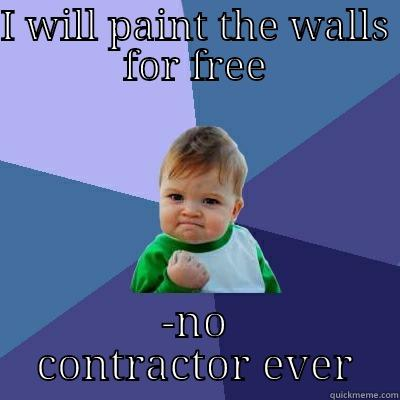 I WILL PAINT THE WALLS FOR FREE -NO CONTRACTOR EVER Success Kid