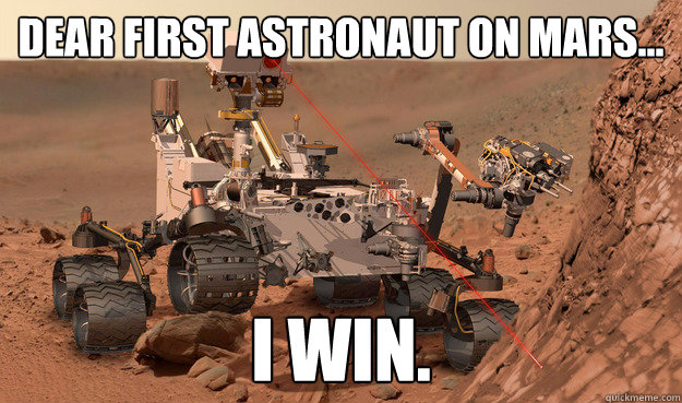 Dear first astronaut on mars... I win.  Unimpressed Curiosity
