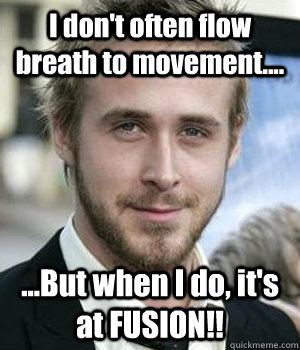I don't often flow breath to movement.... ...But when I do, it's at FUSION!! - I don't often flow breath to movement.... ...But when I do, it's at FUSION!!  Misc