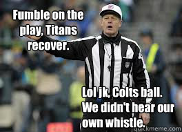 Lol jk, Colts ball. We didn't hear our own whistle.  Fumble on the play, Titans recover.  - Lol jk, Colts ball. We didn't hear our own whistle.  Fumble on the play, Titans recover.   2012 NFL refs