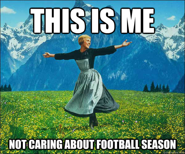 This is me not caring about football season - This is me not caring about football season  Sound of Music